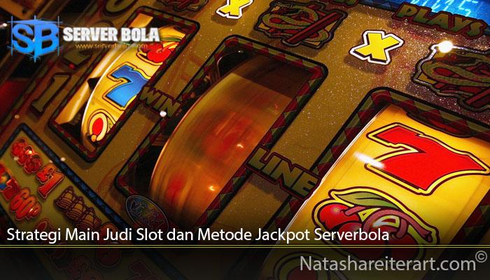 Strategi Main Judi Slot dan Metode Jackpot Serverbola
