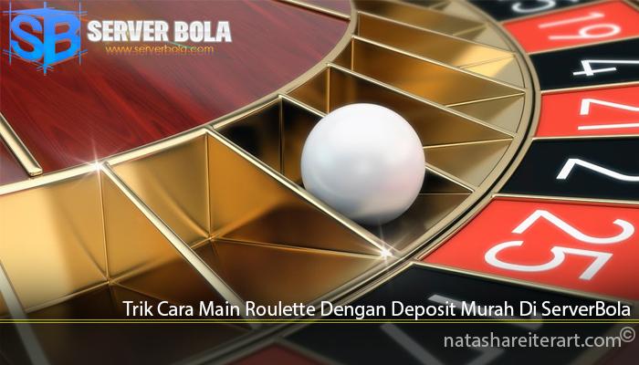 Trik Cara Main Roulette Dengan Deposit Murah Di ServerBola