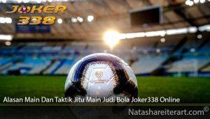Alasan Main Dan Taktik Jitu Main Judi Bola Joker338 Online